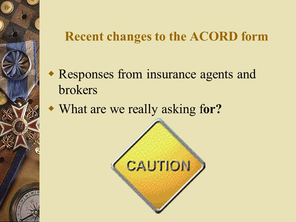 Recent changes to the ACORD form  Responses from insurance agents and brokers  What are we really asking for?