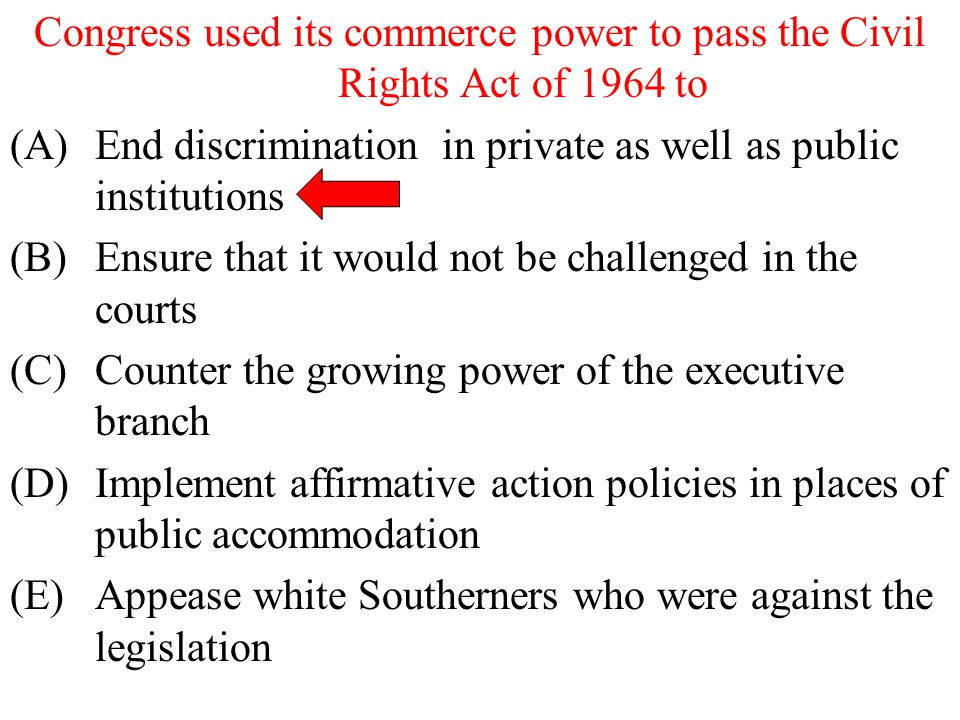 Congress used its commerce power to pass the Civil Rights Act of 1964 to (A)End discrimination in private as well as public institutions (B)Ensure tha