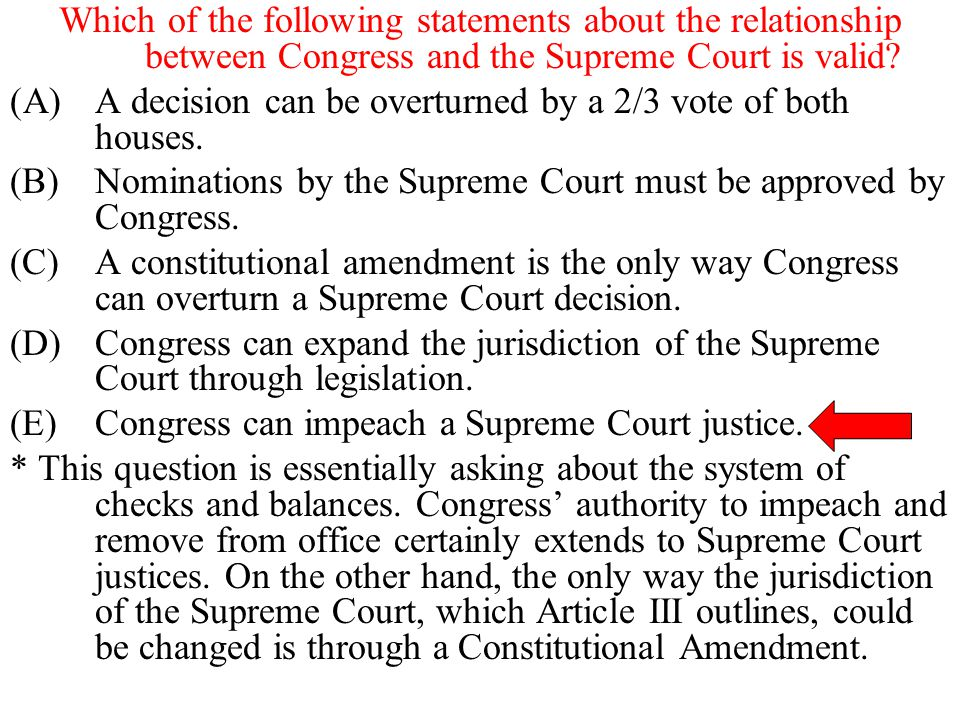 Which of the following statements about the relationship between Congress and the Supreme Court is valid? (A)A decision can be overturned by a 2/3 vot