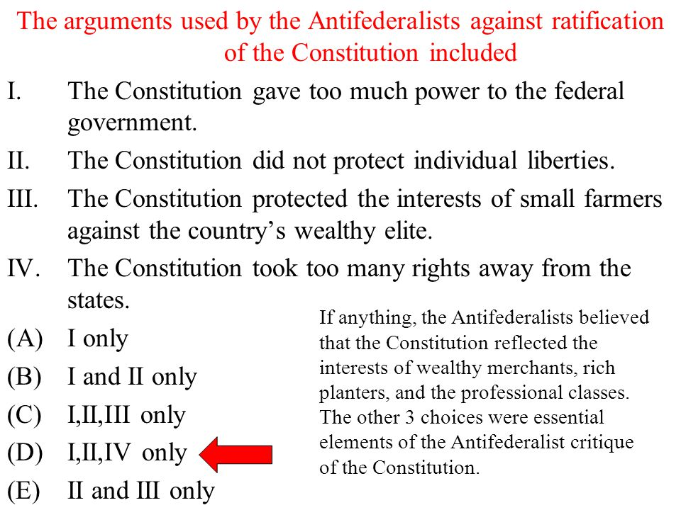 The arguments used by the Antifederalists against ratification of the Constitution included I.The Constitution gave too much power to the federal gove