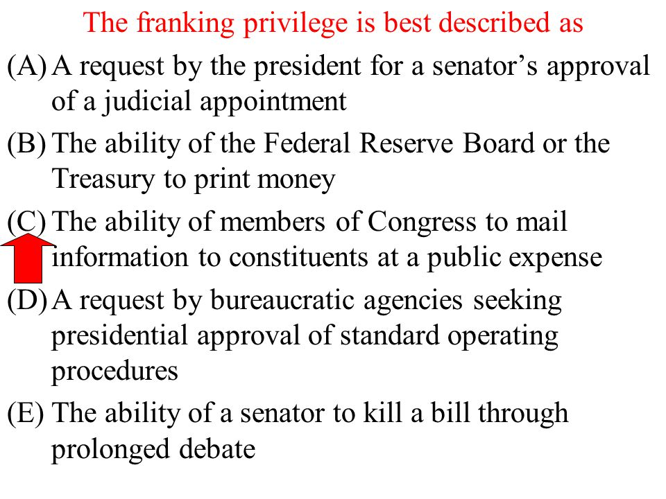 The franking privilege is best described as (A)A request by the president for a senator's approval of a judicial appointment (B)The ability of the Fed