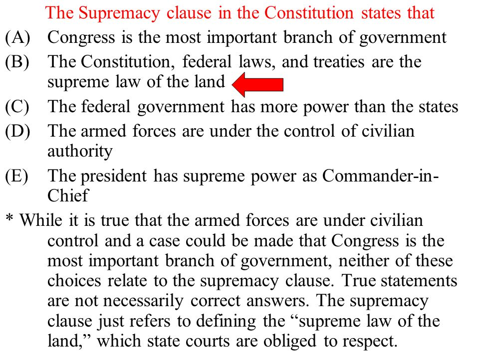 The Supremacy clause in the Constitution states that (A)Congress is the most important branch of government (B)The Constitution, federal laws, and tre