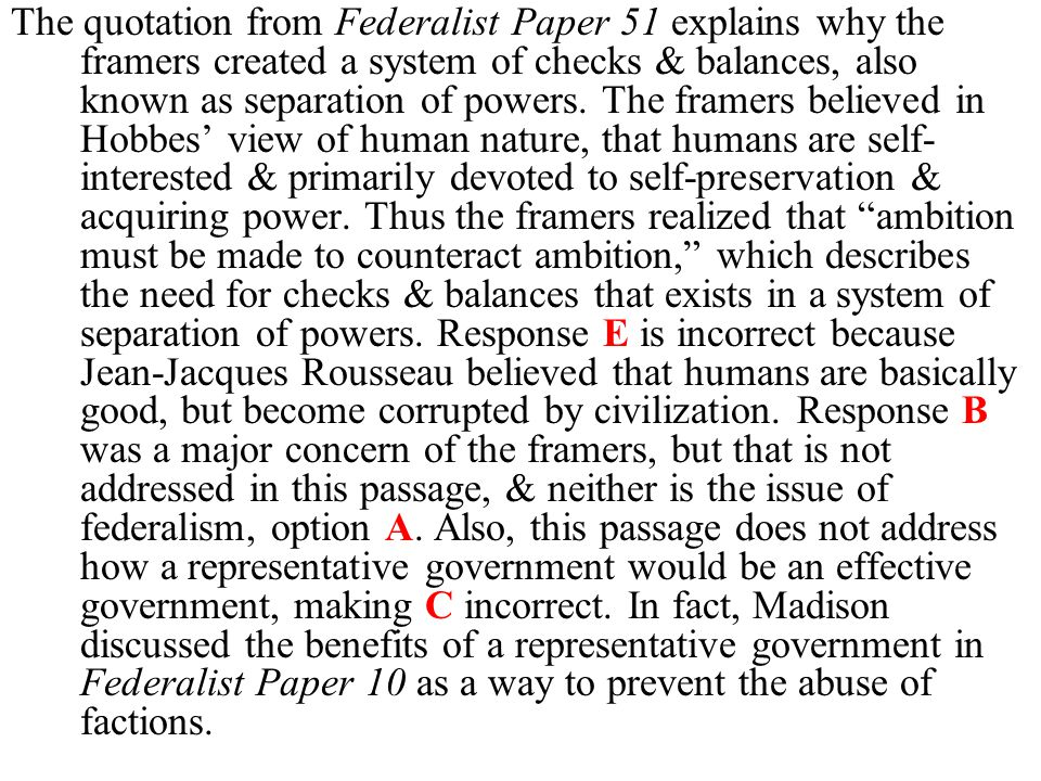 The quotation from Federalist Paper 51 explains why the framers created a system of checks & balances, also known as separation of powers. The framers