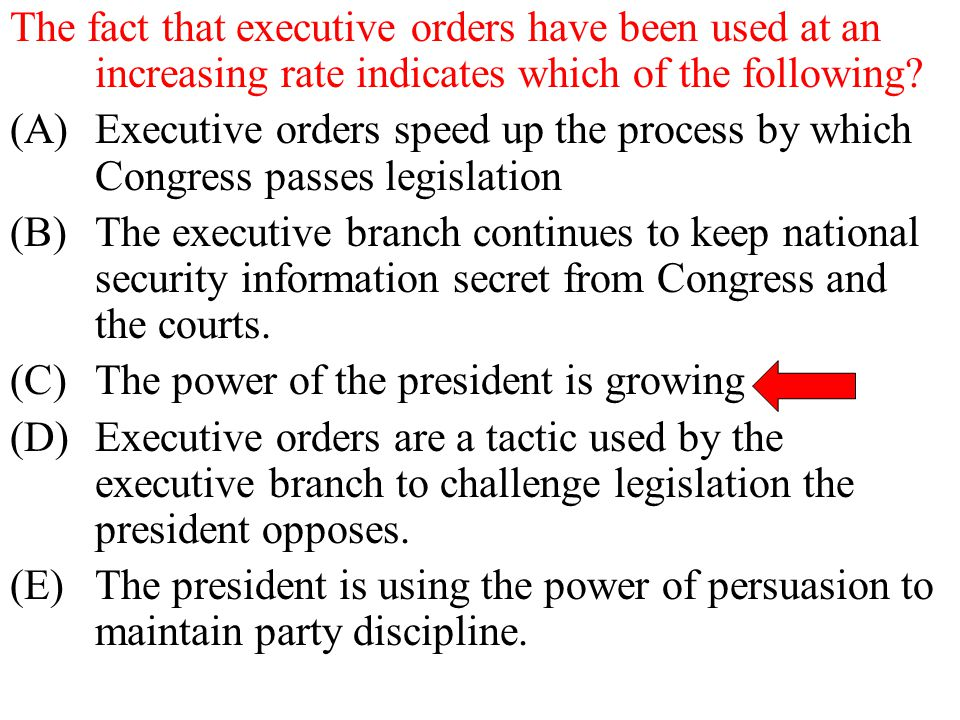 The fact that executive orders have been used at an increasing rate indicates which of the following? (A)Executive orders speed up the process by whic