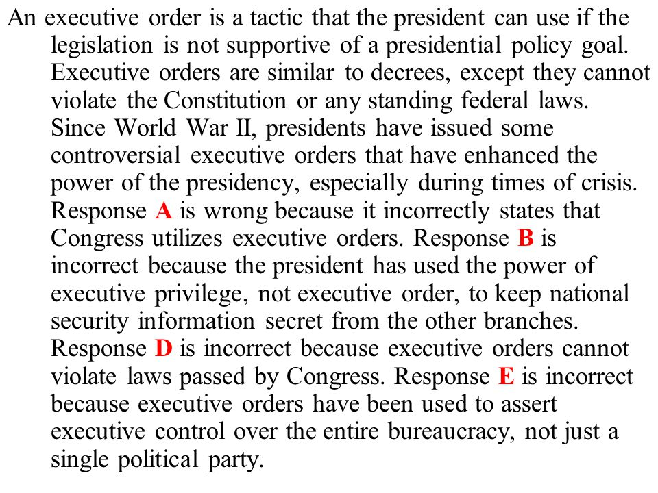 An executive order is a tactic that the president can use if the legislation is not supportive of a presidential policy goal. Executive orders are sim