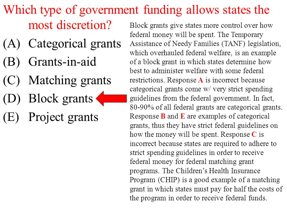 Which type of government funding allows states the most discretion? (A)Categorical grants (B)Grants-in-aid (C)Matching grants (D)Block grants (E)Proje