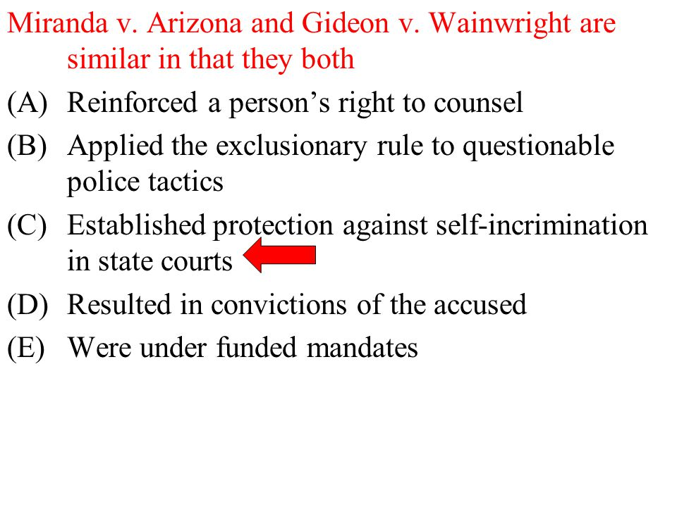 Miranda v. Arizona and Gideon v. Wainwright are similar in that they both (A)Reinforced a person's right to counsel (B)Applied the exclusionary rule t
