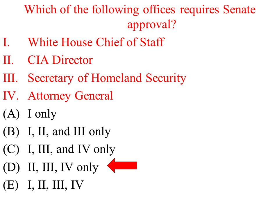 Which of the following offices requires Senate approval? I.White House Chief of Staff II.CIA Director III.Secretary of Homeland Security IV.Attorney G