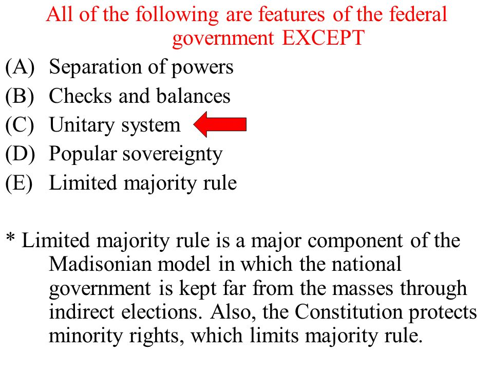 All of the following are features of the federal government EXCEPT (A)Separation of powers (B)Checks and balances (C)Unitary system (D)Popular soverei