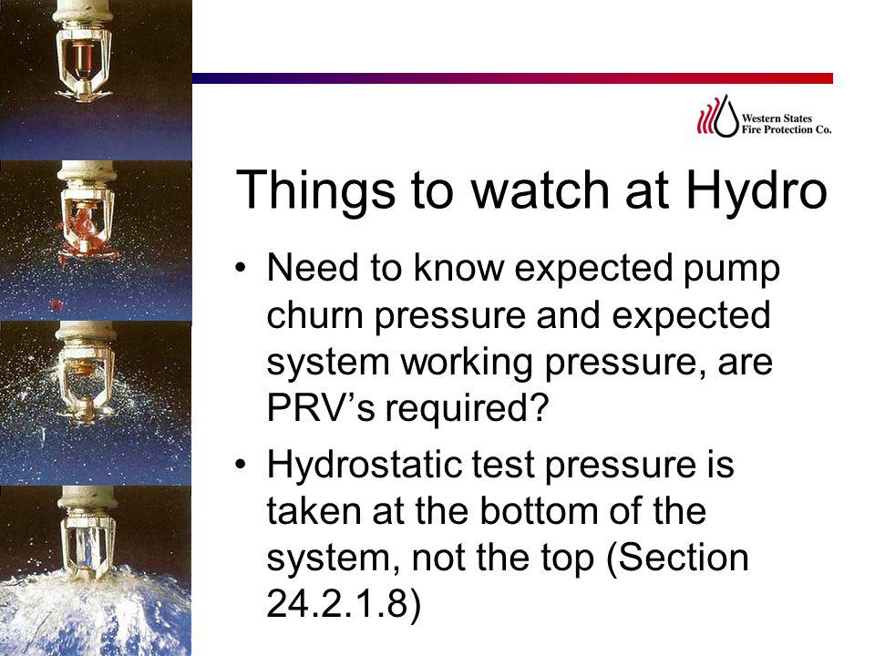 Things to watch at Hydro Need to know expected pump churn pressure and expected system working pressure, are PRV's required? Hydrostatic test pressure