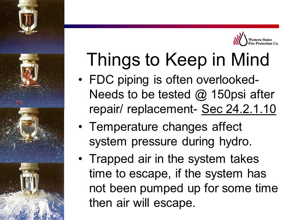 Things to Keep in Mind FDC piping is often overlooked- Needs to be tested @ 150psi after repair/ replacement- Sec 24.2.1.10 Temperature changes affect