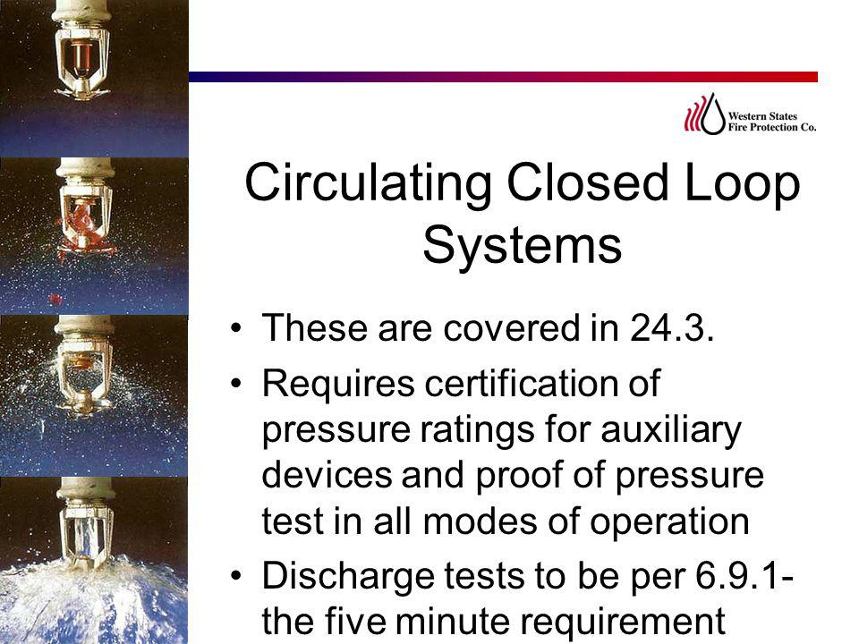 Circulating Closed Loop Systems These are covered in 24.3. Requires certification of pressure ratings for auxiliary devices and proof of pressure test