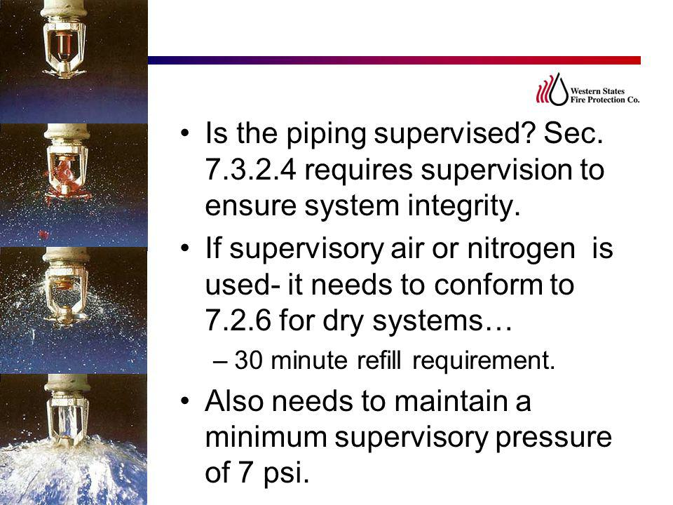 Is the piping supervised? Sec. 7.3.2.4 requires supervision to ensure system integrity. If supervisory air or nitrogen is used- it needs to conform to