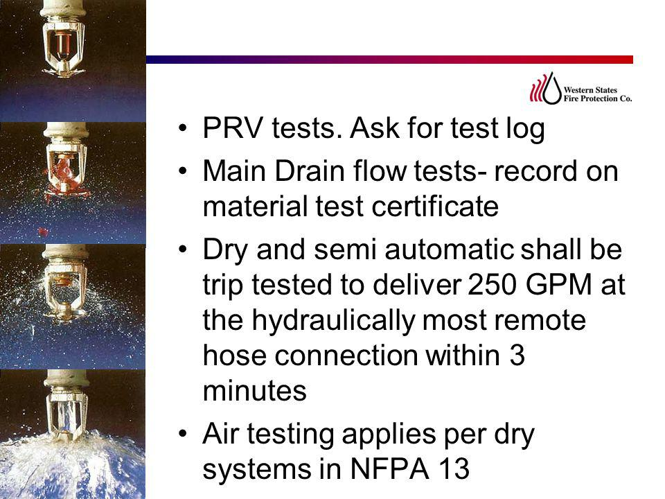 PRV tests. Ask for test log Main Drain flow tests- record on material test certificate Dry and semi automatic shall be trip tested to deliver 250 GPM