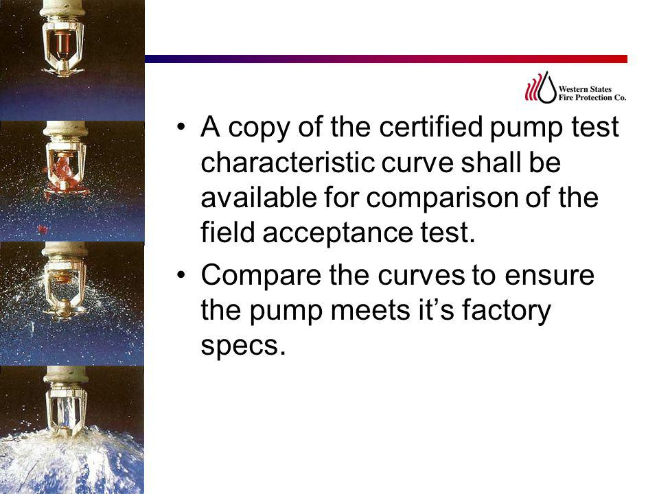 A copy of the certified pump test characteristic curve shall be available for comparison of the field acceptance test. Compare the curves to ensure th