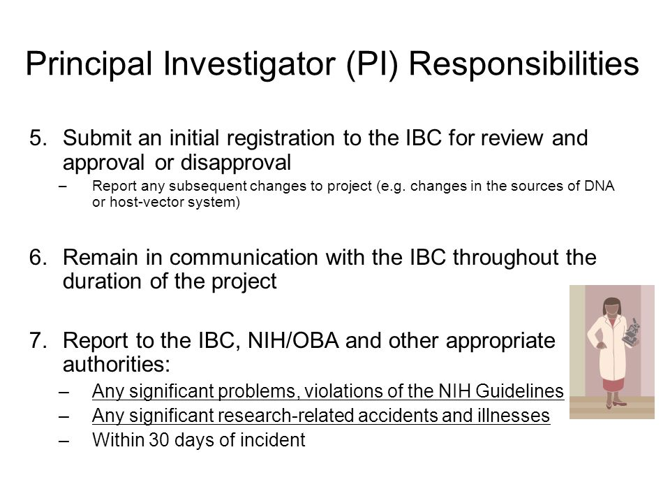 Principal Investigator (PI) Responsibilities 5.Submit an initial registration to the IBC for review and approval or disapproval –Report any subsequent