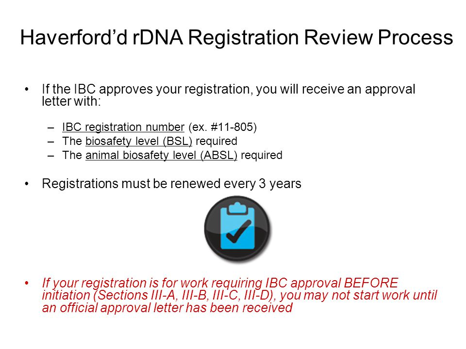 If the IBC approves your registration, you will receive an approval letter with: –IBC registration number (ex. #11-805) –The biosafety level (BSL) req
