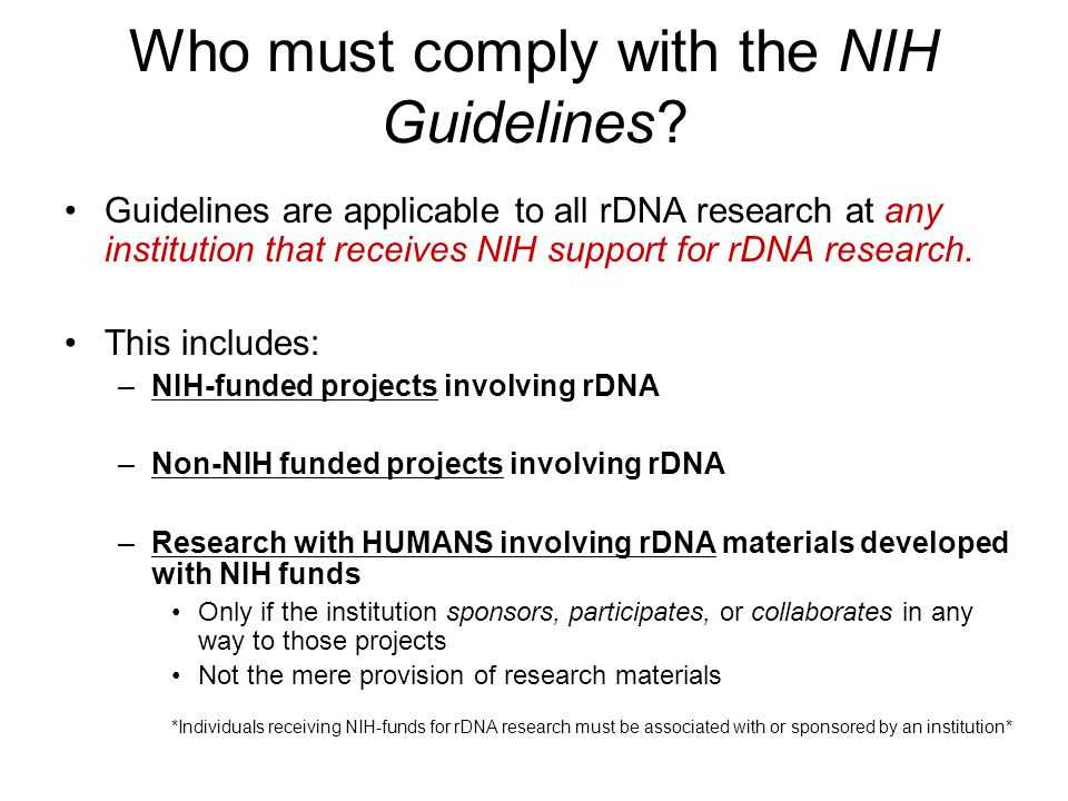 Who must comply with the NIH Guidelines? Guidelines are applicable to all rDNA research at any institution that receives NIH support for rDNA research