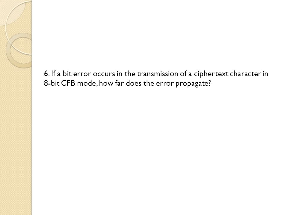 6. If a bit error occurs in the transmission of a ciphertext character in 8-bit CFB mode, how far does the error propagate?