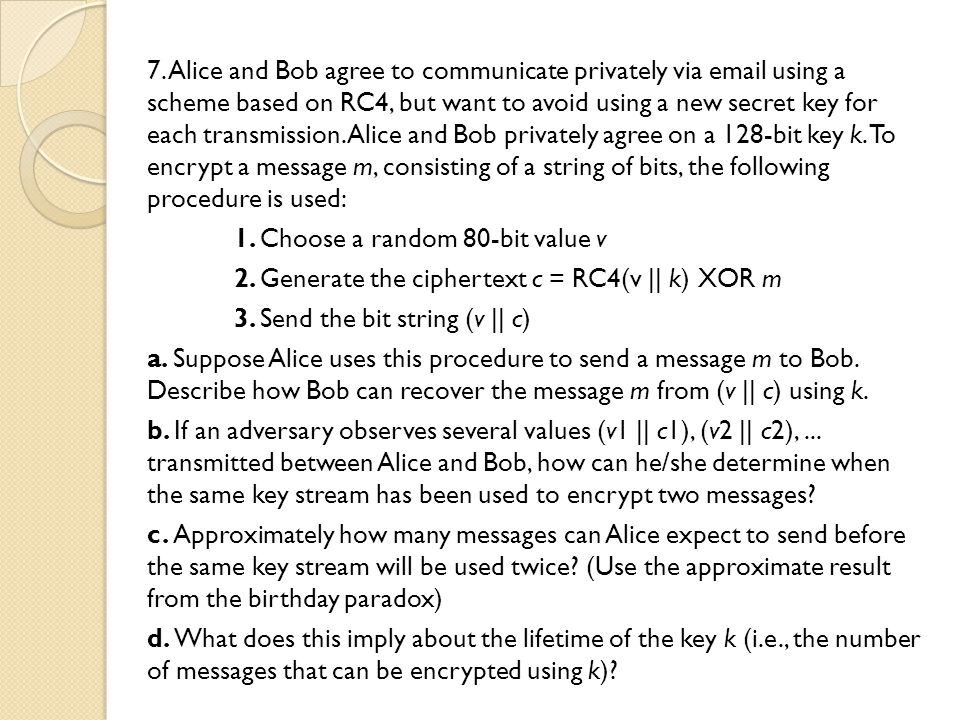7. Alice and Bob agree to communicate privately via email using a scheme based on RC4, but want to avoid using a new secret key for each transmission.
