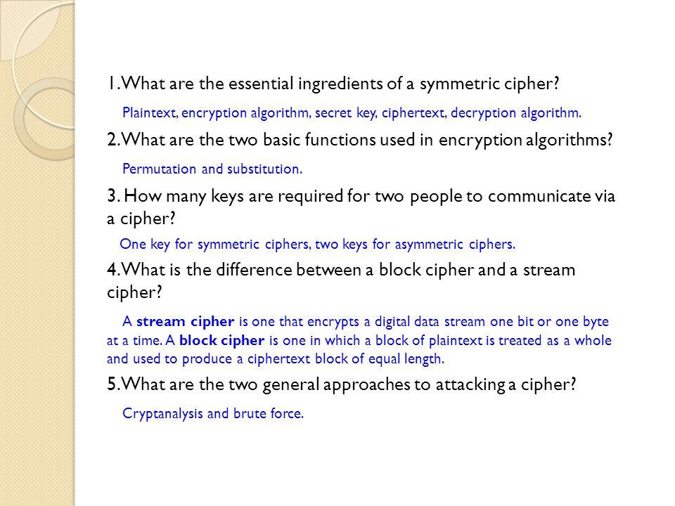 1. What are the essential ingredients of a symmetric cipher? Plaintext, encryption algorithm, secret key, ciphertext, decryption algorithm. 2. What ar