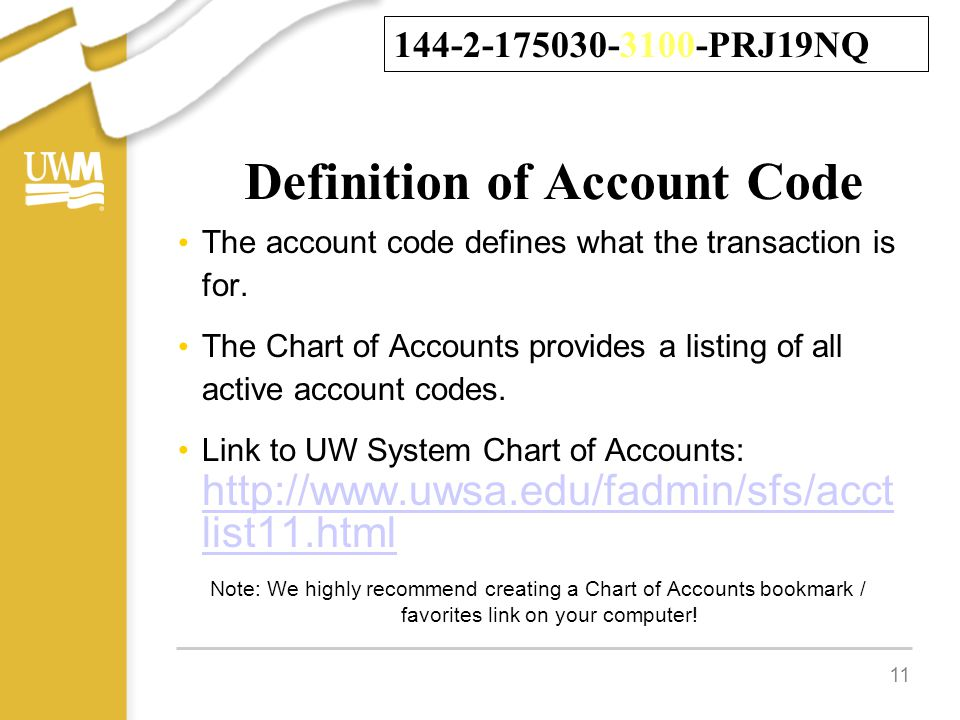 Definition of Account Code The account code defines what the transaction is for. The Chart of Accounts provides a listing of all active account codes.