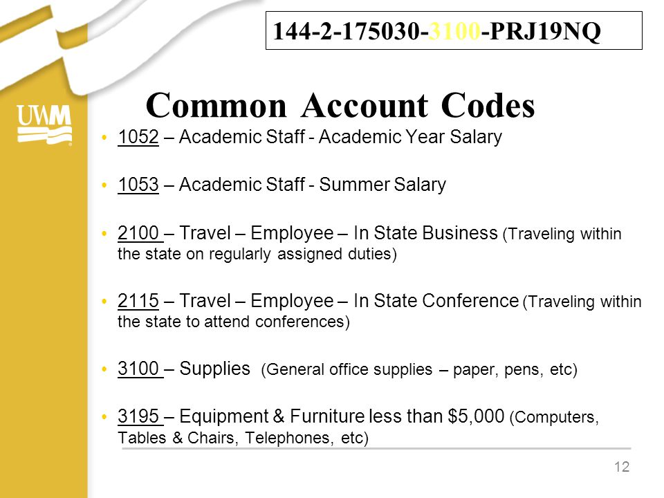 Common Account Codes 1052 – Academic Staff - Academic Year Salary 1053 – Academic Staff - Summer Salary 2100 – Travel – Employee – In State Business (Traveling within the state on regularly assigned duties) 2115 – Travel – Employee – In State Conference (Traveling within the state to attend conferences) 3100 – Supplies (General office supplies – paper, pens, etc) 3195 – Equipment & Furniture less than $5,000 (Computers, Tables & Chairs, Telephones, etc) 12 144-2-175030-3100-PRJ19NQ