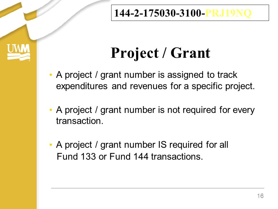 Project / Grant A project / grant number is assigned to track expenditures and revenues for a specific project.