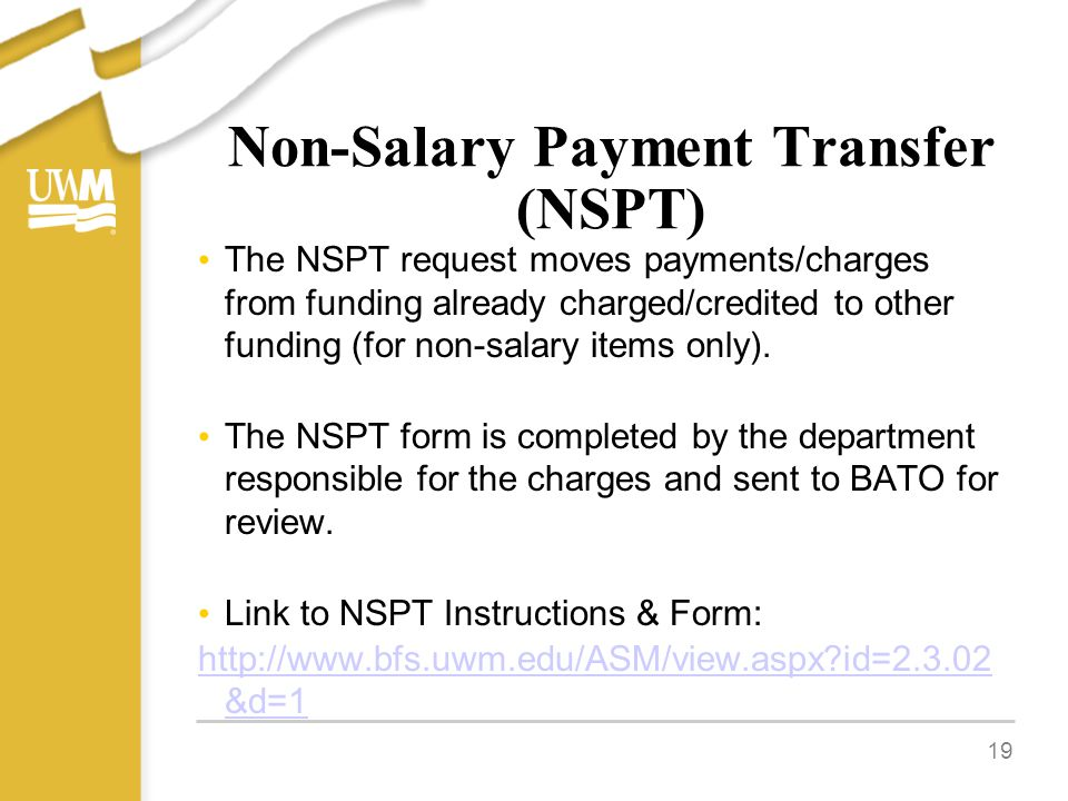 Non-Salary Payment Transfer (NSPT) The NSPT request moves payments/charges from funding already charged/credited to other funding (for non-salary items only).
