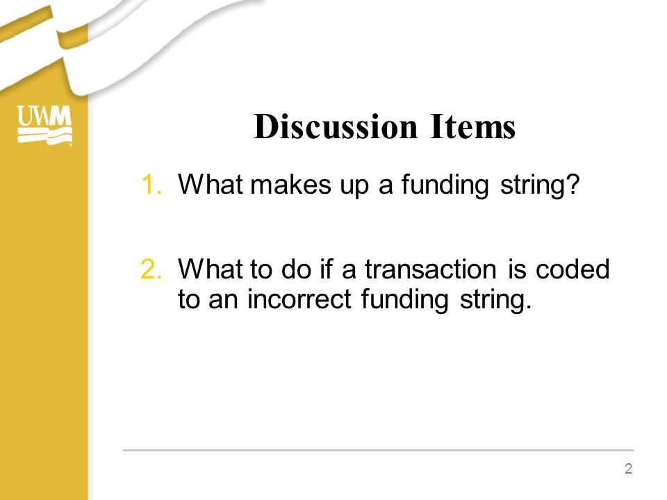 Discussion Items 1.What makes up a funding string? 2.What to do if a transaction is coded to an incorrect funding string. 2