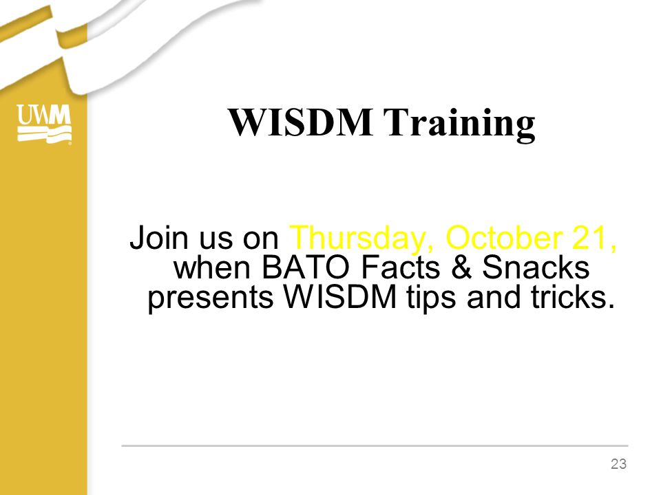 WISDM Training Join us on Thursday, October 21, when BATO Facts & Snacks presents WISDM tips and tricks. 23