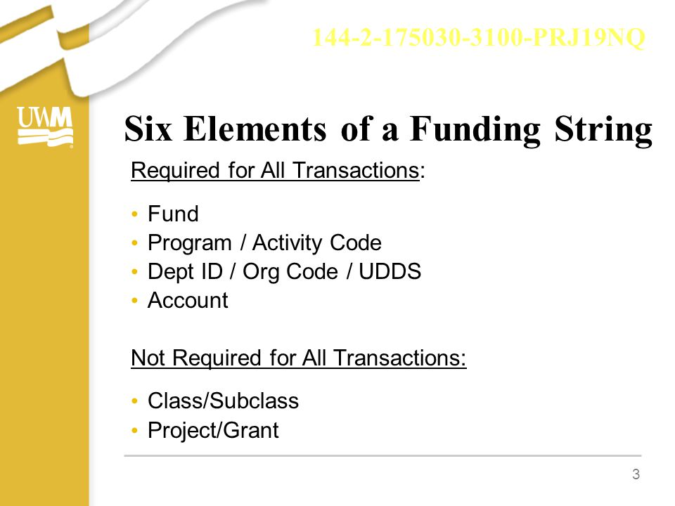 3 Six Elements of a Funding String Required for All Transactions: Fund Program / Activity Code Dept ID / Org Code / UDDS Account Not Required for All