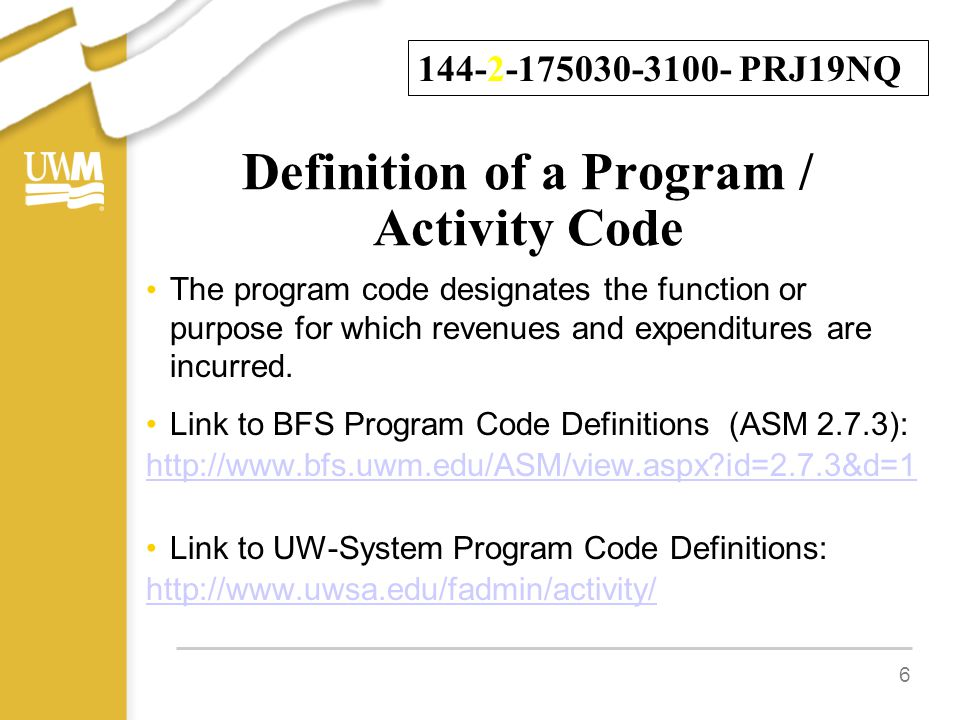 Definition of a Program / Activity Code The program code designates the function or purpose for which revenues and expenditures are incurred. Link to