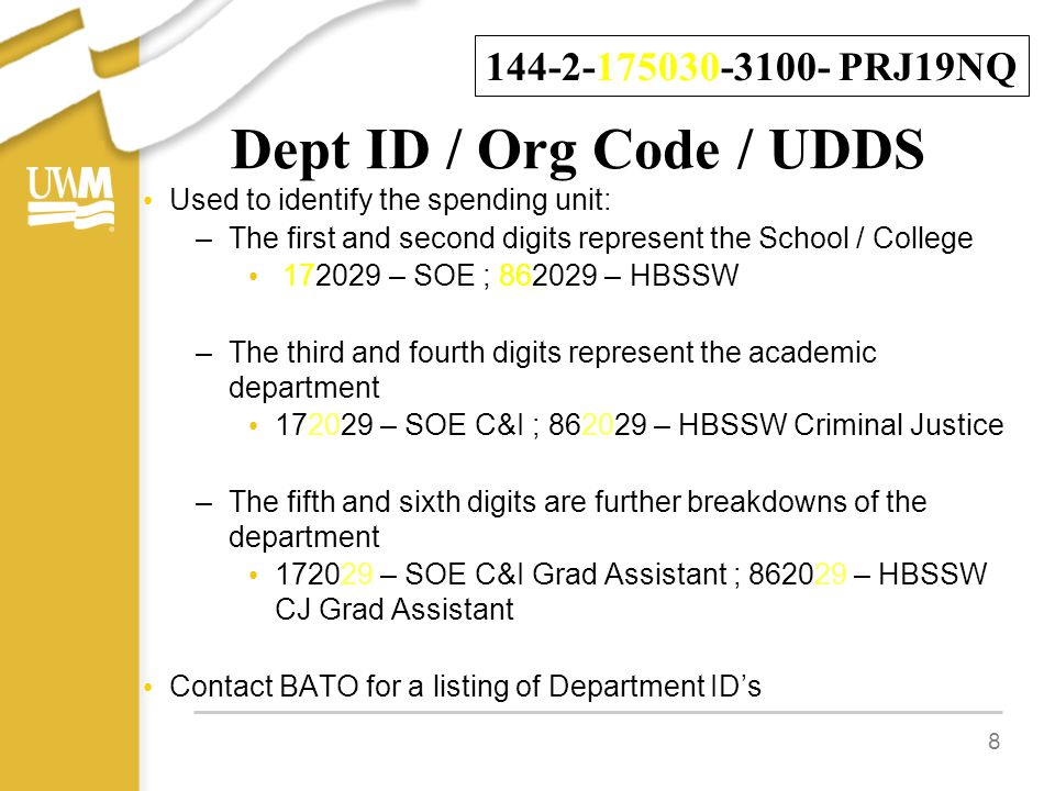 Dept ID / Org Code / UDDS Used to identify the spending unit: –The first and second digits represent the School / College 172029 – SOE ; 862029 – HBSSW –The third and fourth digits represent the academic department 172029 – SOE C&I ; 862029 – HBSSW Criminal Justice –The fifth and sixth digits are further breakdowns of the department 172029 – SOE C&I Grad Assistant ; 862029 – HBSSW CJ Grad Assistant Contact BATO for a listing of Department ID's 8 144-2-175030-3100- PRJ19NQ