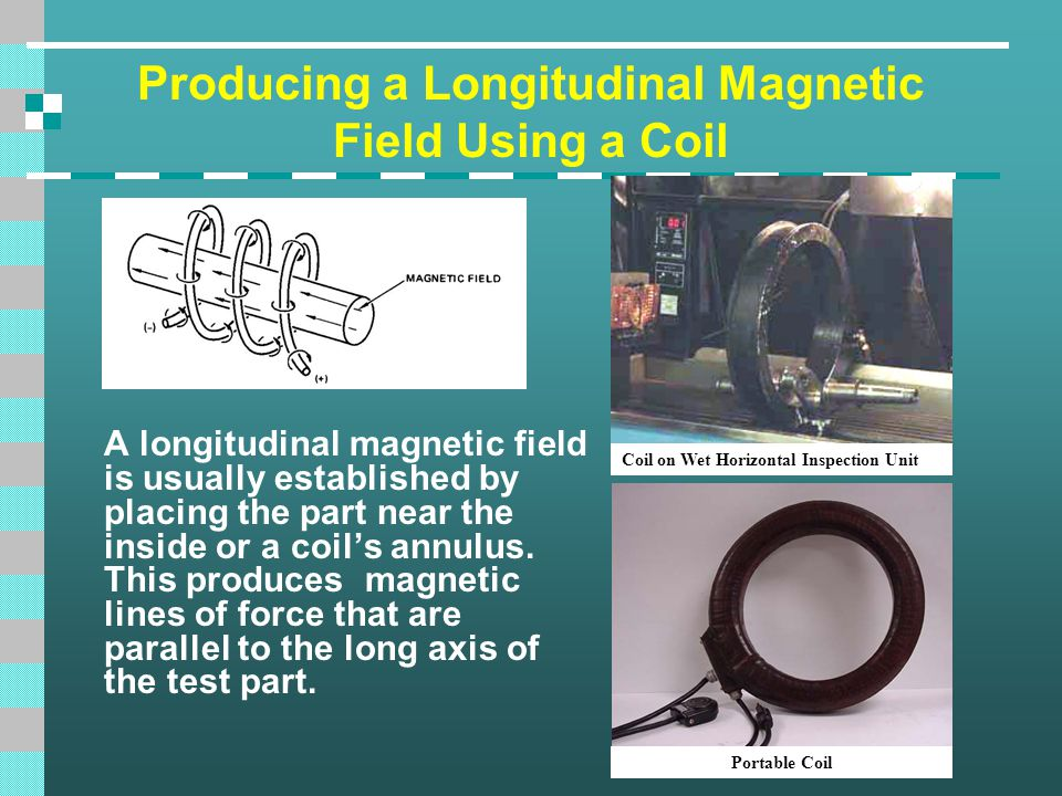 Producing a Longitudinal Magnetic Field Using a Coil A longitudinal magnetic field is usually established by placing the part near the inside or a coi