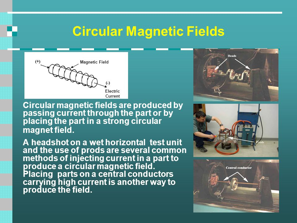 Circular Magnetic Fields Circular magnetic fields are produced by passing current through the part or by placing the part in a strong circular magnet