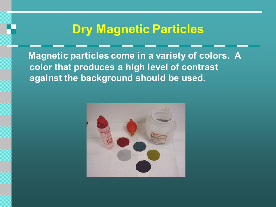 Dry Magnetic Particles Magnetic particles come in a variety of colors. A color that produces a high level of contrast against the background should be