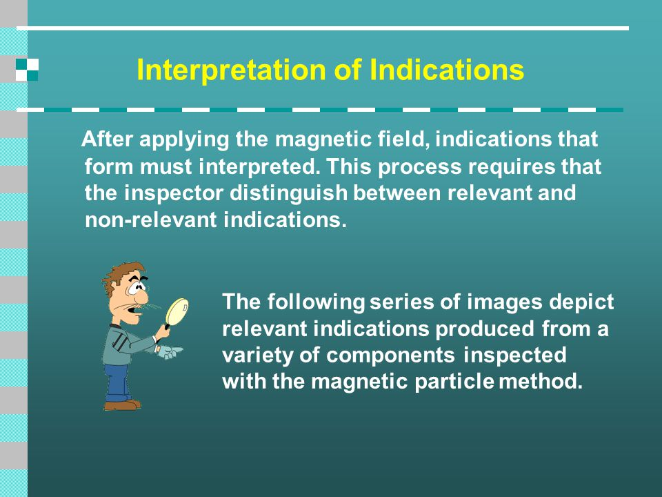 Interpretation of Indications After applying the magnetic field, indications that form must interpreted. This process requires that the inspector dist