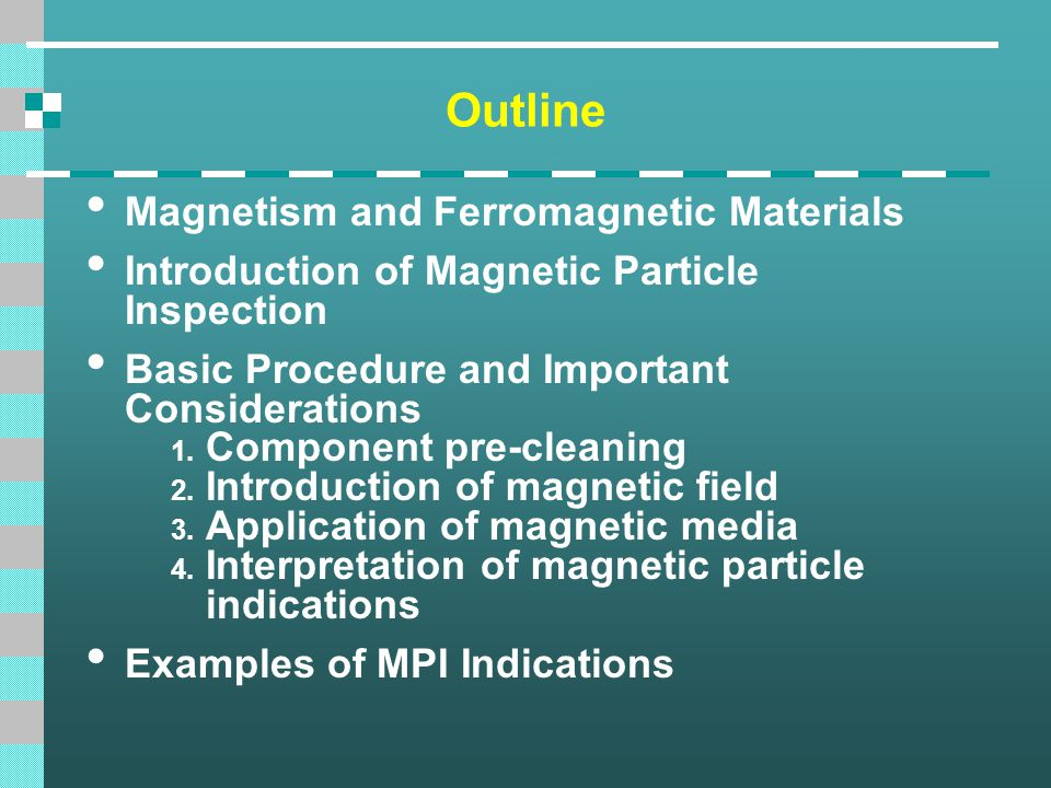 Outline Magnetism and Ferromagnetic Materials Introduction of Magnetic Particle Inspection Basic Procedure and Important Considerations 1. Component p
