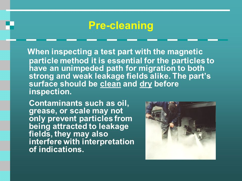 Pre-cleaning When inspecting a test part with the magnetic particle method it is essential for the particles to have an unimpeded path for migration t