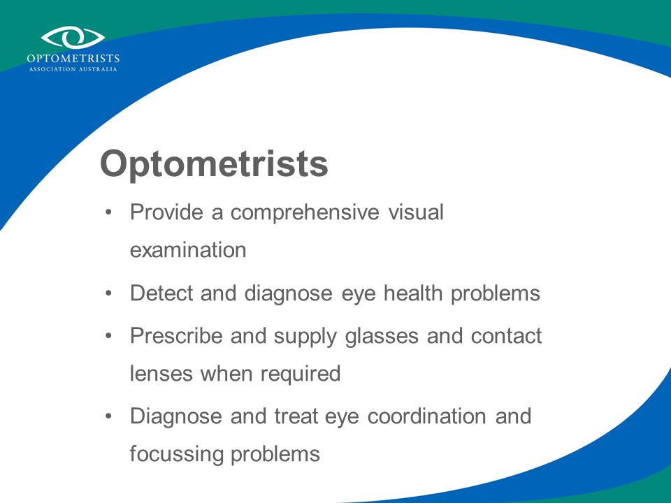 Optometrists Provide a comprehensive visual examination Detect and diagnose eye health problems Prescribe and supply glasses and contact lenses when required Diagnose and treat eye coordination and focussing problems
