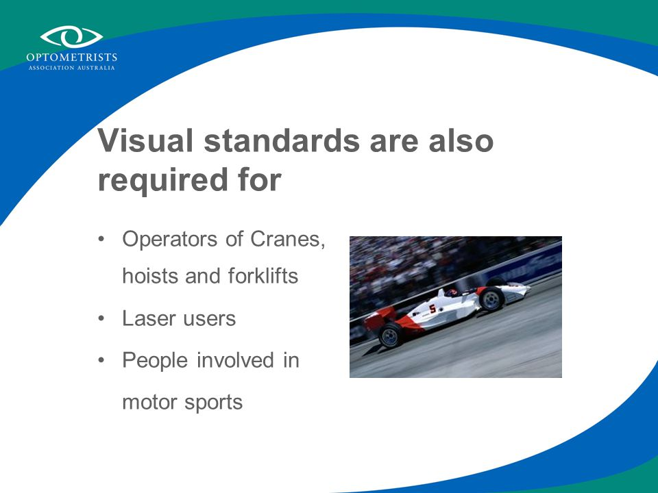 Visual standards are also required for Operators of Cranes, hoists and forklifts Laser users People involved in motor sports