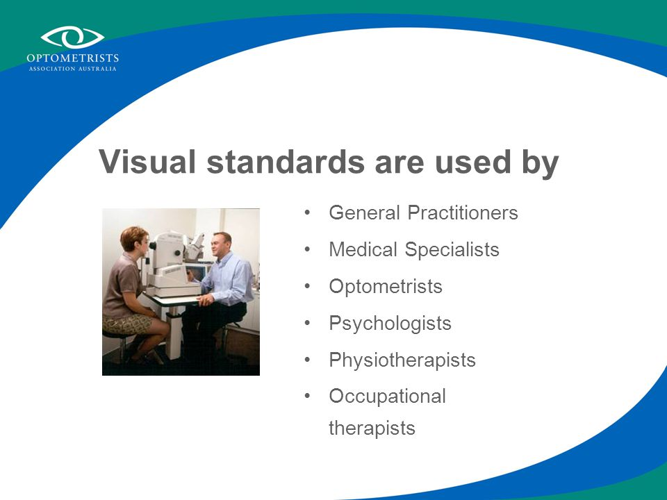 Visual standards are used by General Practitioners Medical Specialists Optometrists Psychologists Physiotherapists Occupational therapists