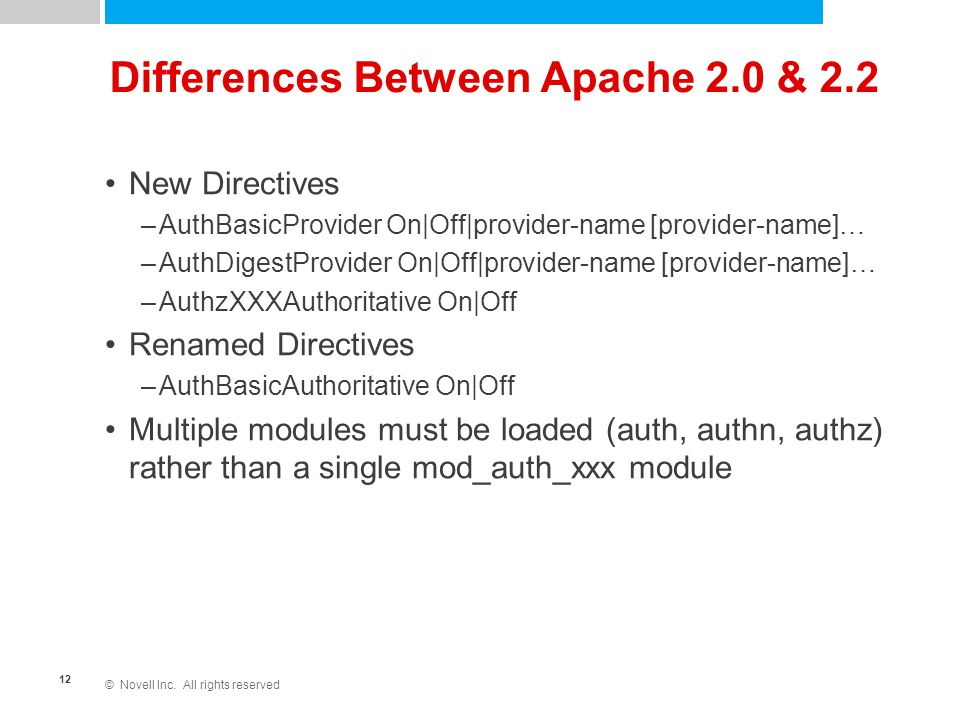 © Novell Inc. All rights reserved 12 Differences Between Apache 2.0 & 2.2 New Directives –AuthBasicProvider On|Off|provider-name [provider-name]… –Aut
