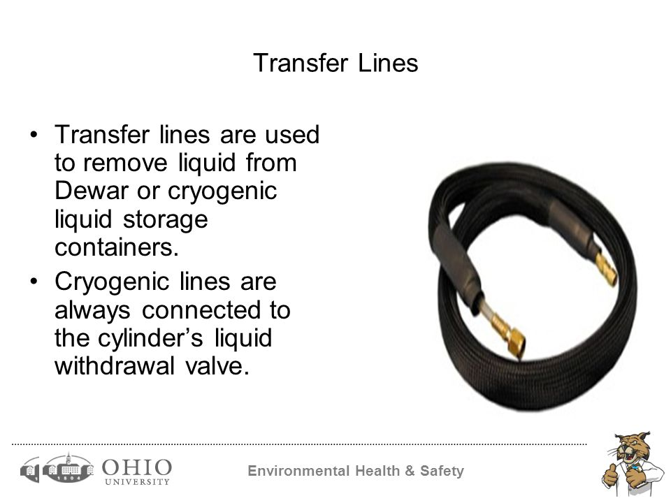 Environmental Health & Safety Transfer Lines Transfer lines are used to remove liquid from Dewar or cryogenic liquid storage containers.