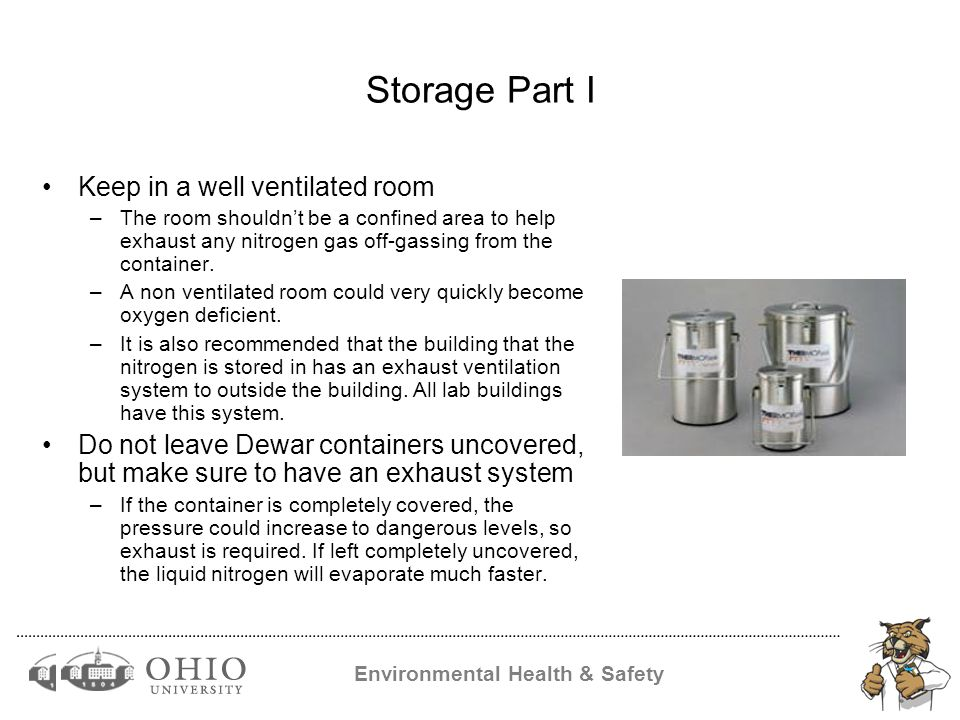 Environmental Health & Safety Storage Part I Keep in a well ventilated room –The room shouldn't be a confined area to help exhaust any nitrogen gas off-gassing from the container.