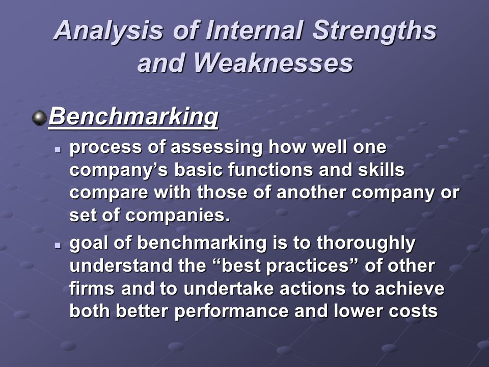 Analysis of Internal Strengths and Weaknesses Benchmarking process of assessing how well one company's basic functions and skills compare with those o