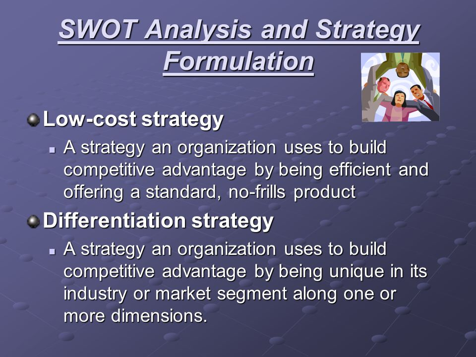 SWOT Analysis and Strategy Formulation Low-cost strategy A strategy an organization uses to build competitive advantage by being efficient and offerin