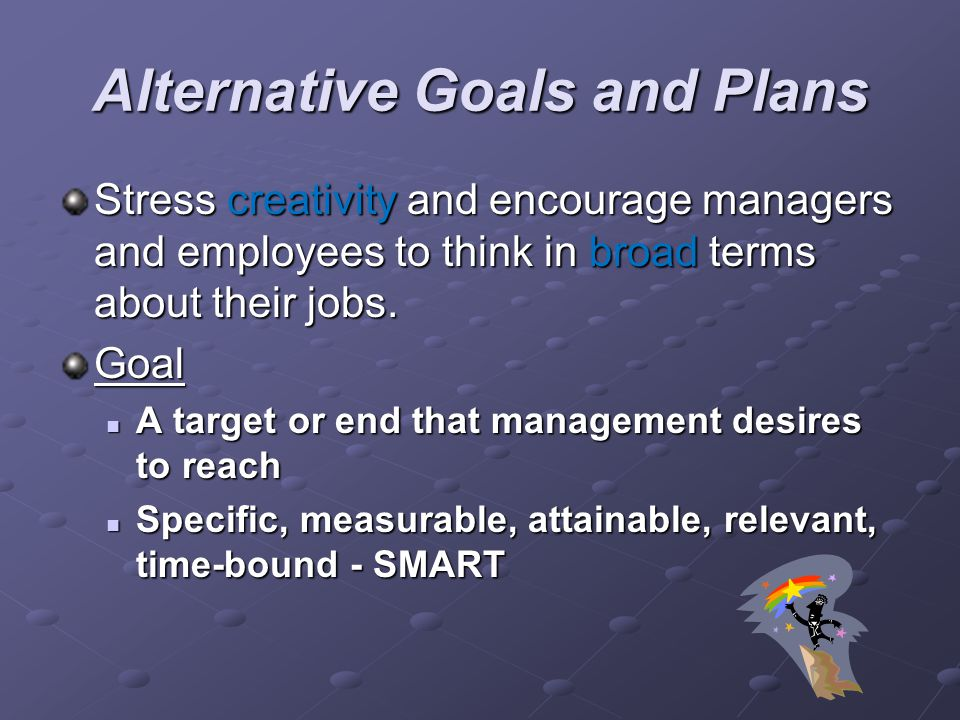 Alternative Goals and Plans Stress creativity and encourage managers and employees to think in broad terms about their jobs. Goal A target or end that