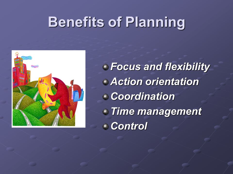Benefits of Planning Focus and flexibility Action orientation Coordination Time management Control